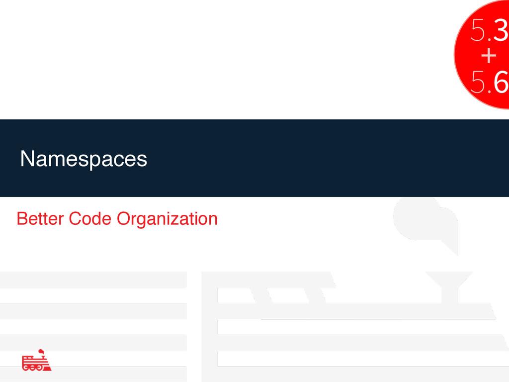 Namespaces Better Code Organization 5.3 5.6 +