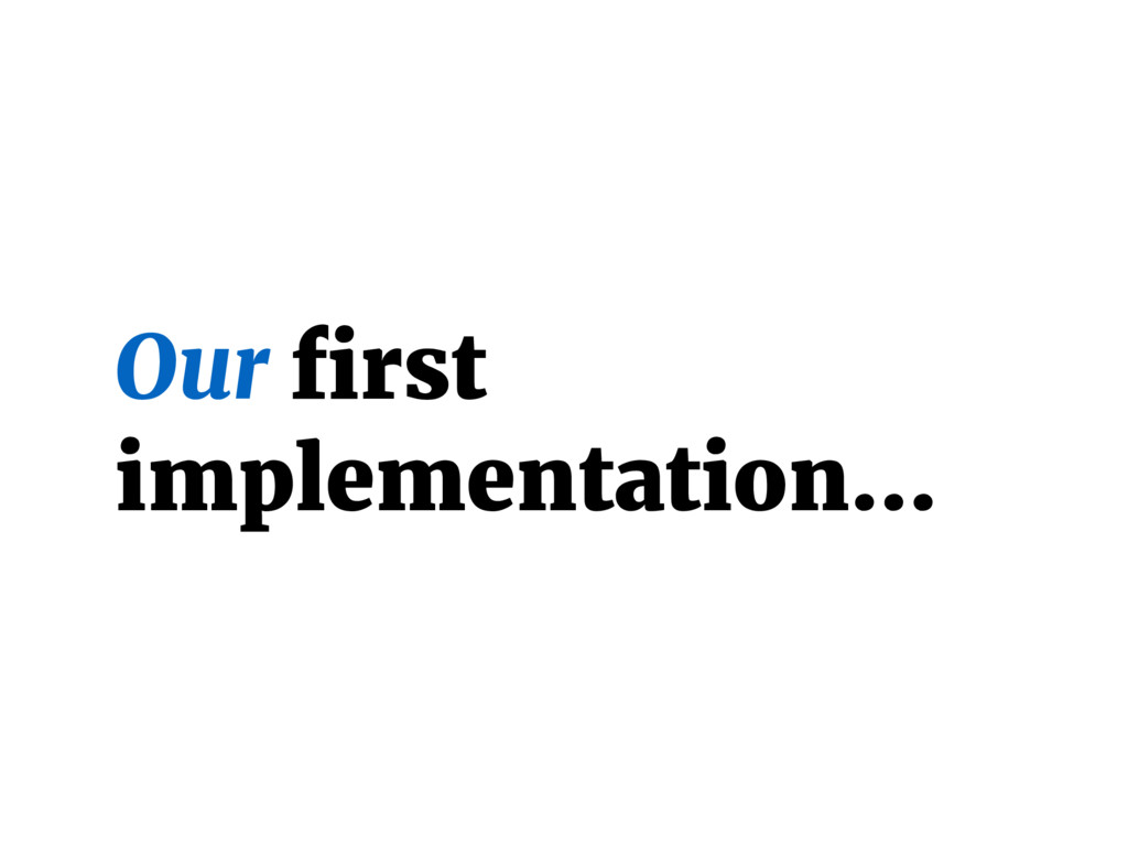 Our first implementation…