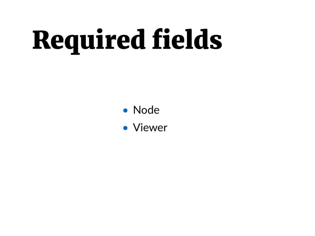 • Node • Viewer Required fields