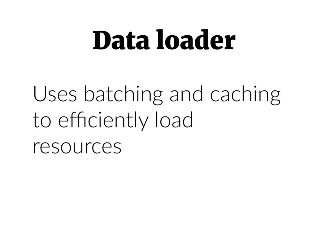 Uses batching and caching to efficiently load res...