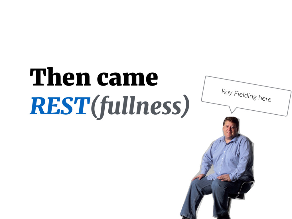 Then came REST(fullness) Roy Fielding here