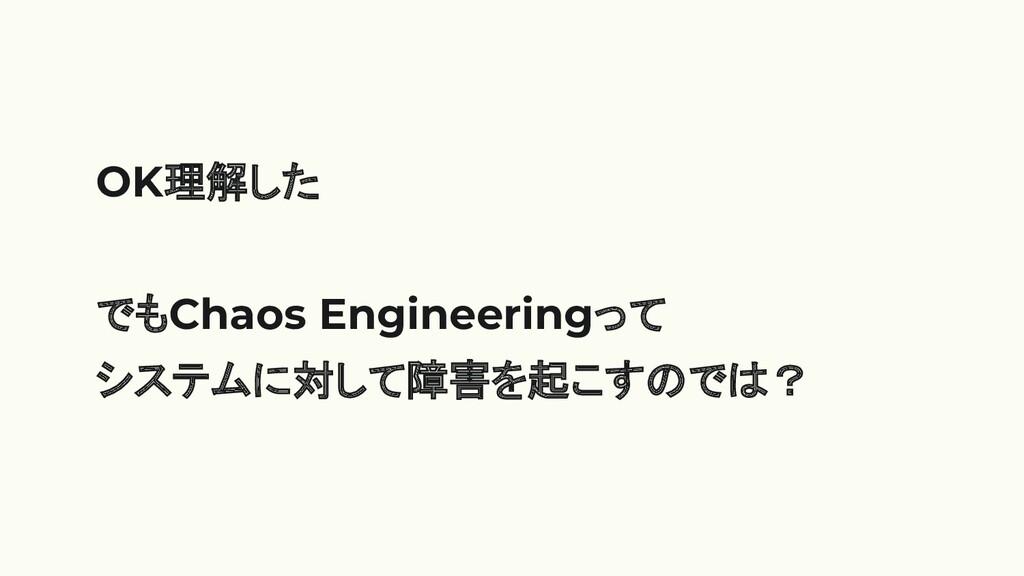 OK理解した でもChaos Engineeringって システムに対して障害を起こすのでは?