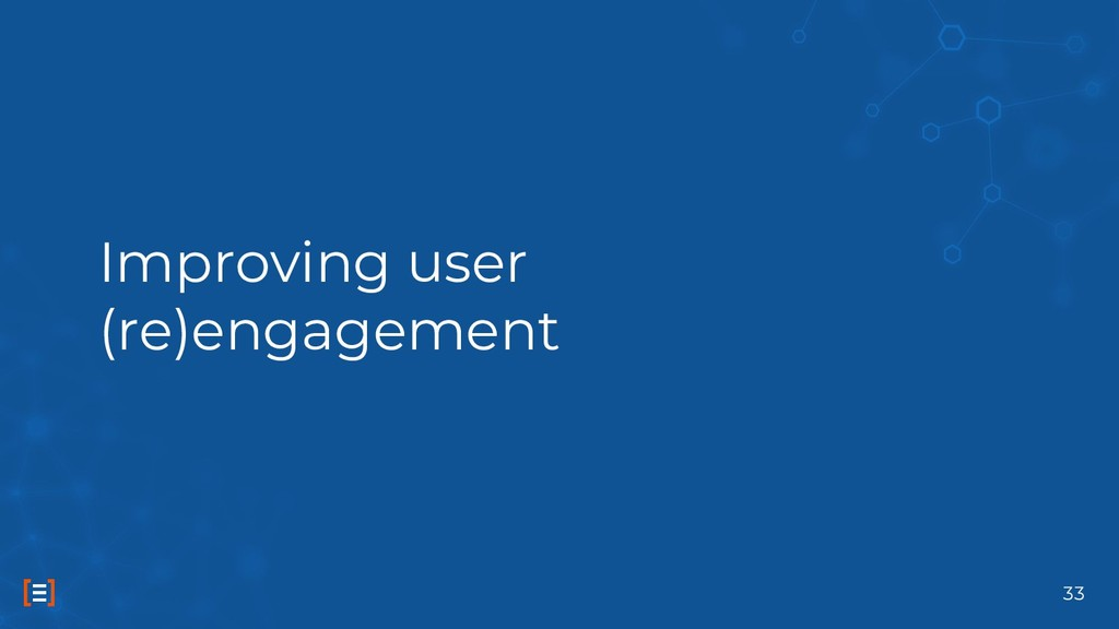 Improving user (re)engagement 33