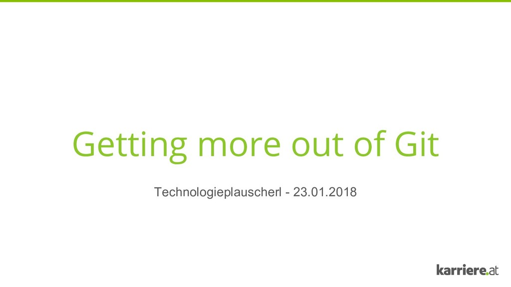 Getting more out of Git Technologieplauscherl -...