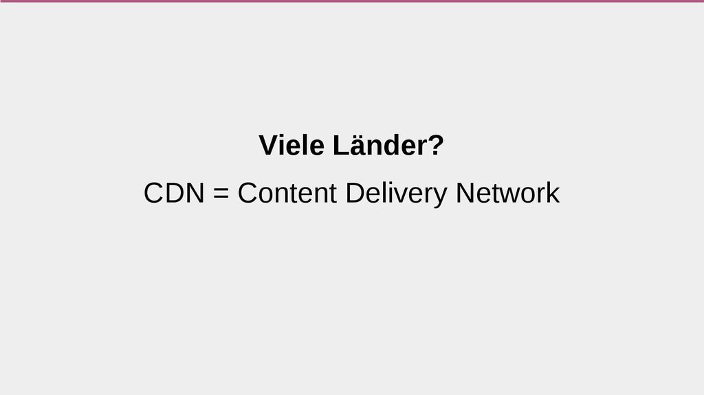 Viele Länder? CDN = Content Delivery Network