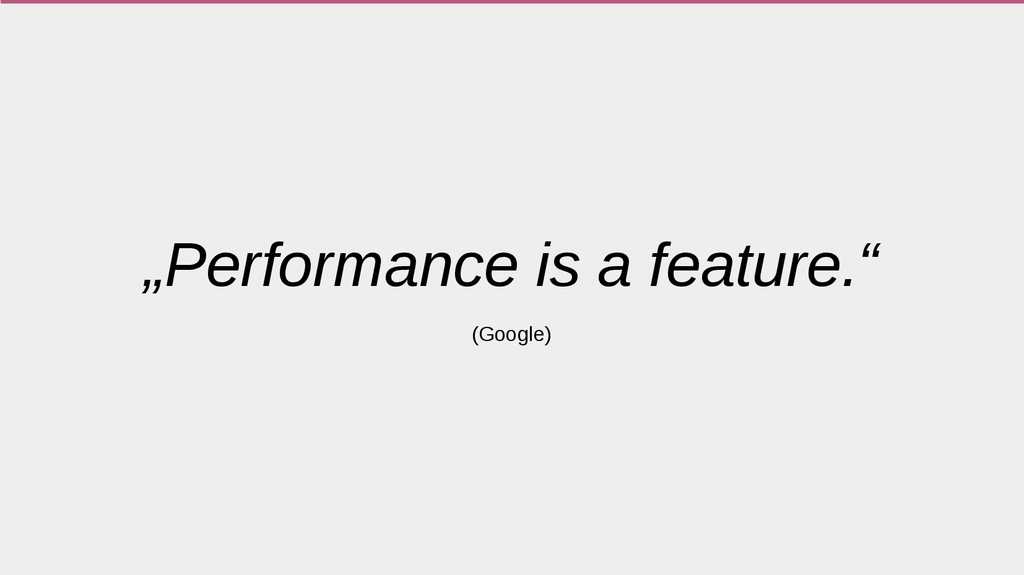 """""""Performance is a feature."""" (Google)"""