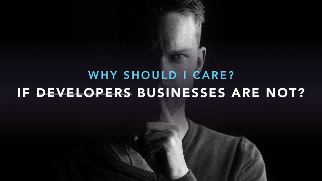IF DEVELOPERS BUSINESSES ARE NOT? W H Y S H O U...