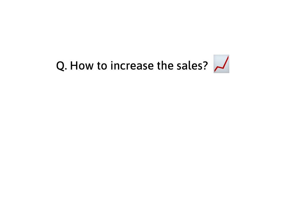 Q. How to increase the sales?