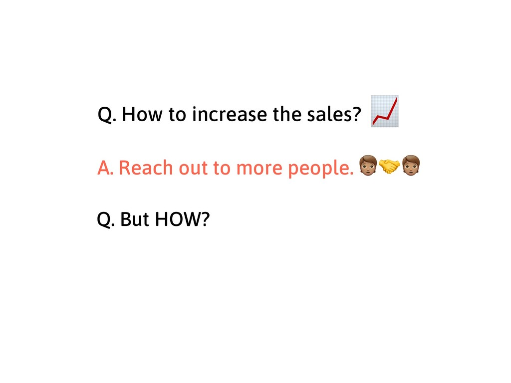 Q. How to increase the sales? A. Reach out to m...