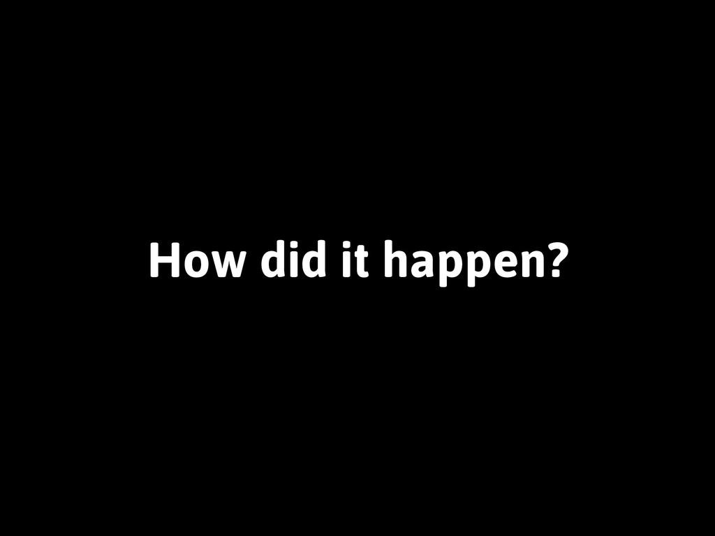 How did it happen?
