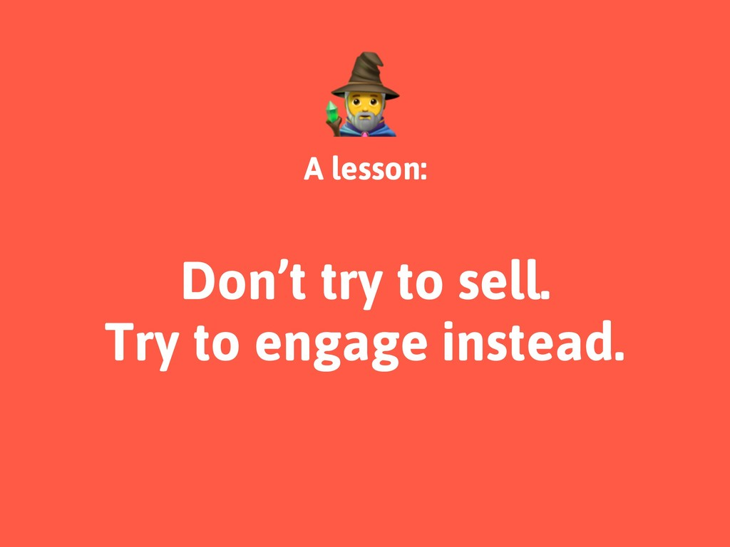 A lesson: Don't try to sell. Try to engage inst...