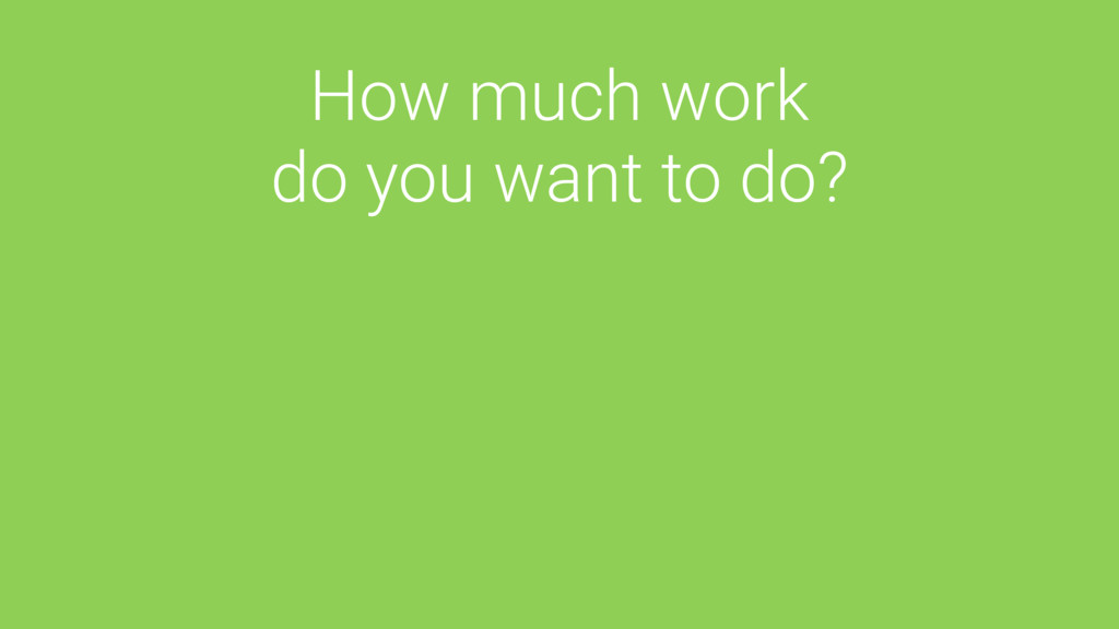 How much work do you want to do?