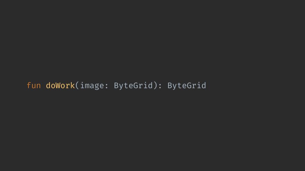 fun doWork(image: ByteGrid): ByteGrid