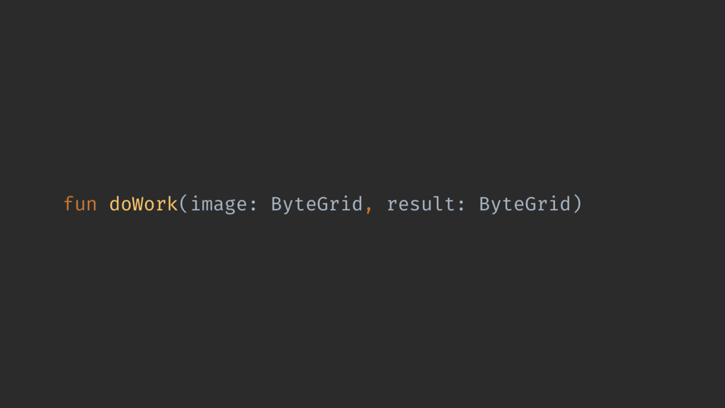 fun doWork(image: ByteGrid, result: ByteGrid)