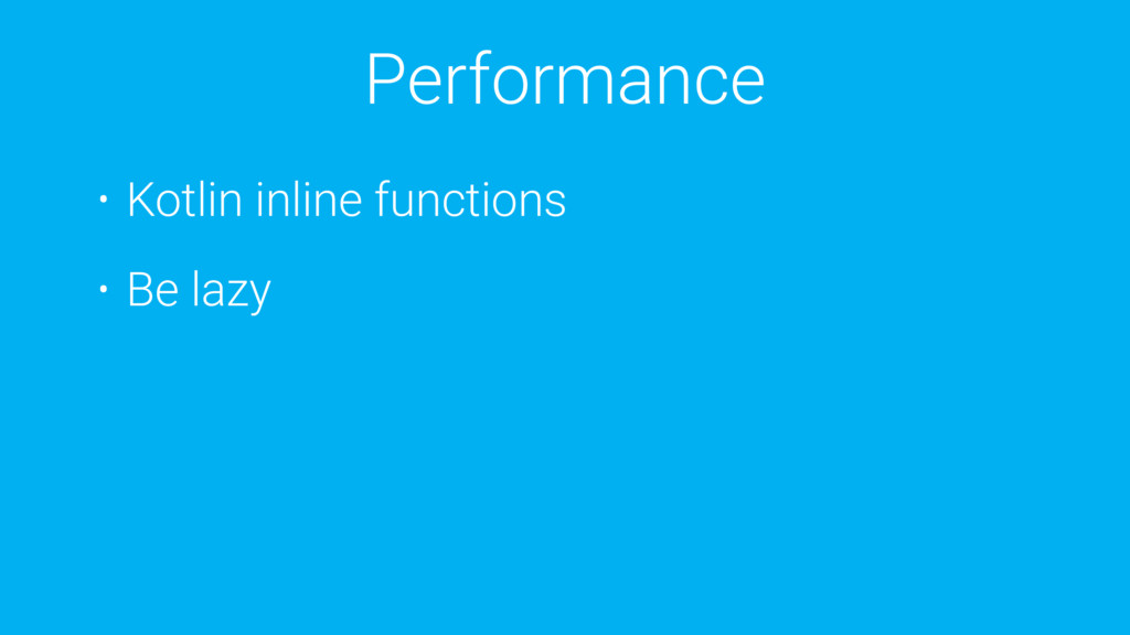 Performance • Kotlin inline functions • Be lazy