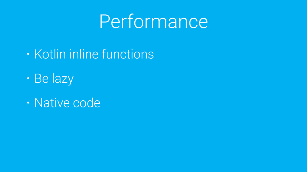 Performance • Kotlin inline functions • Be lazy...