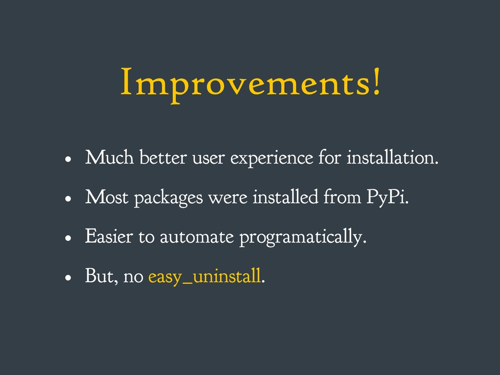 Improvements! • Much better user experience for...