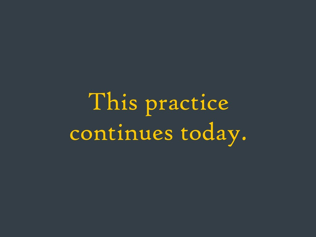 This practice continues today.
