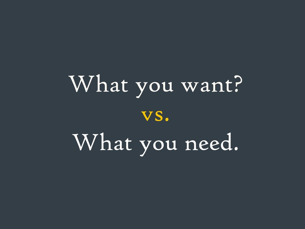 What you want? vs. What you need.