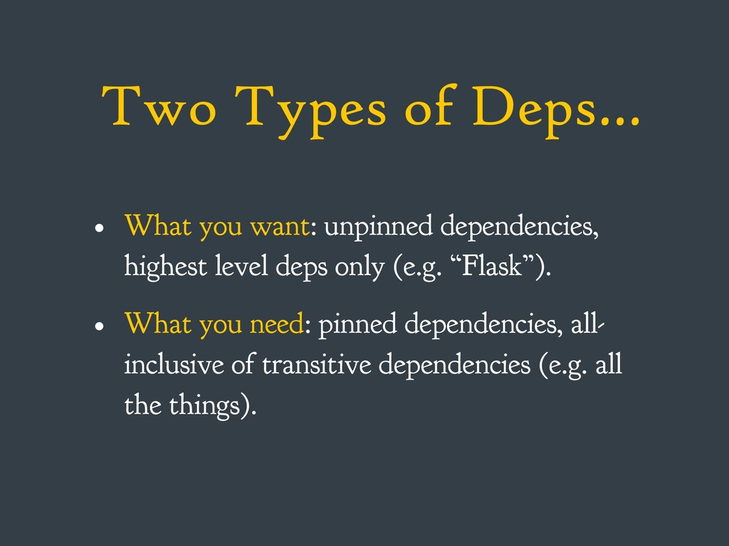 Two Types of Deps… • What you want: unpinned de...