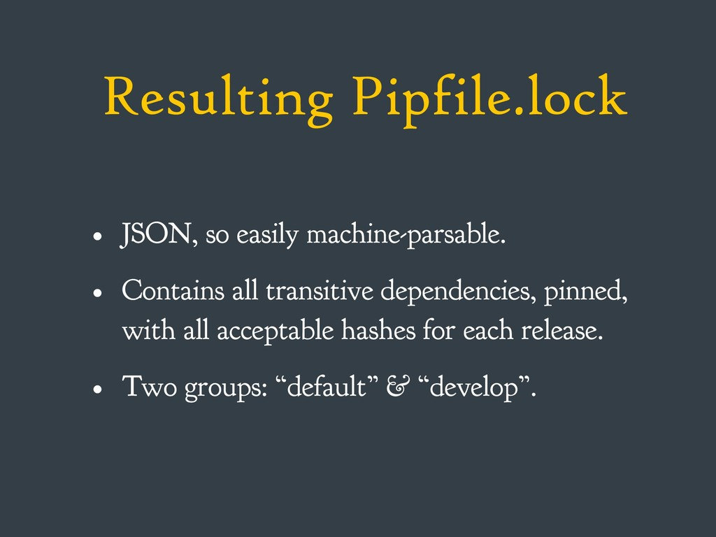 Resulting Pipfile.lock • JSON, so easily machin...