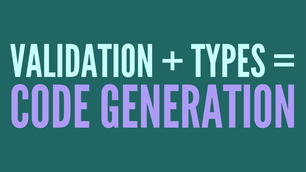 VALIDATION + TYPES = CODE GENERATION