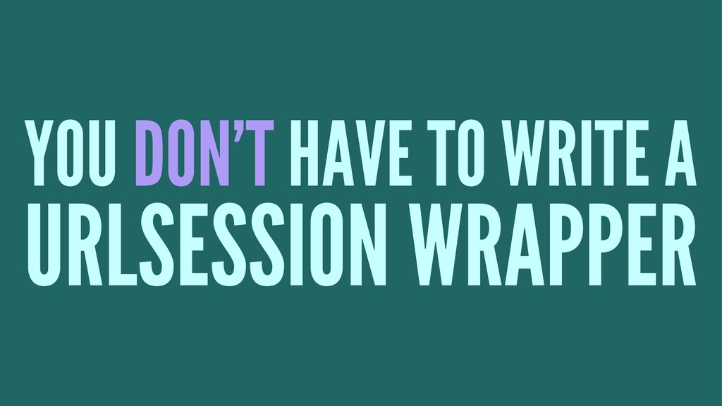 YOU DON'T HAVE TO WRITE A URLSESSION WRAPPER