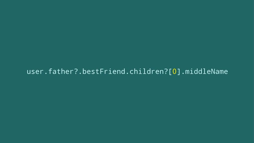 user.father?.bestFriend.children?[0].middleName