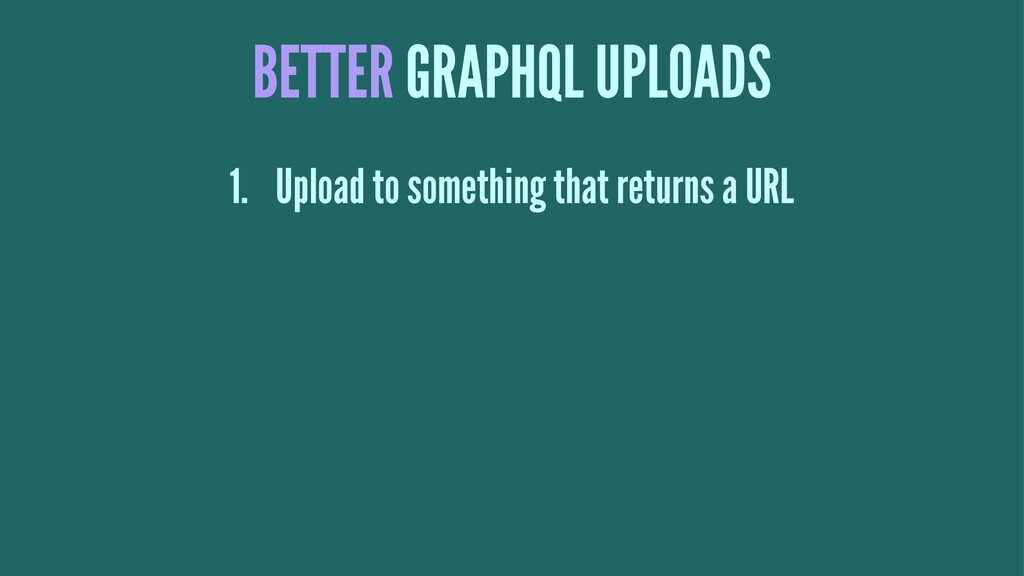 BETTER GRAPHQL UPLOADS 1. Upload to something t...