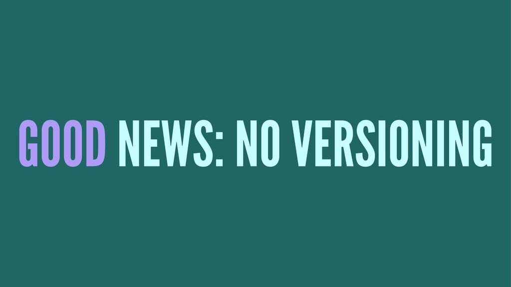 GOOD NEWS: NO VERSIONING