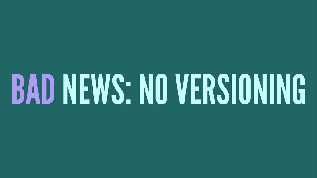 BAD NEWS: NO VERSIONING