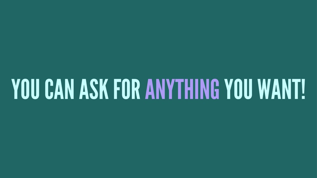YOU CAN ASK FOR ANYTHING YOU WANT!
