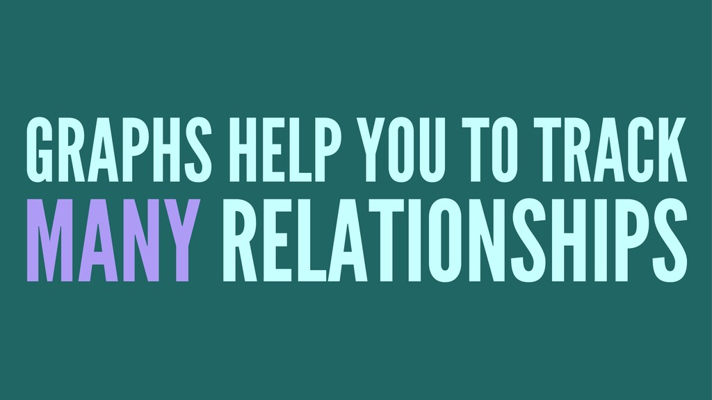 GRAPHS HELP YOU TO TRACK MANY RELATIONSHIPS