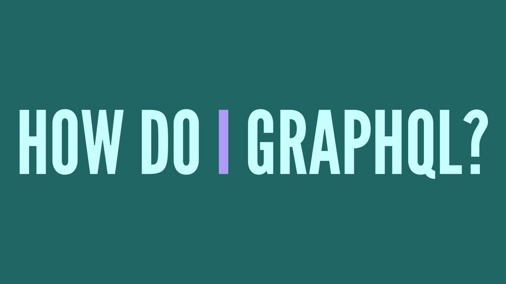 HOW DO I GRAPHQL?