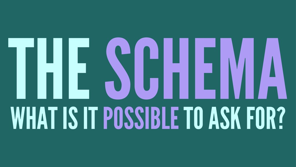 THE SCHEMA WHAT IS IT POSSIBLE TO ASK FOR?