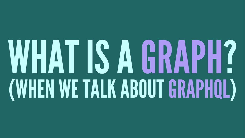 WHAT IS A GRAPH? (WHEN WE TALK ABOUT GRAPHQL)