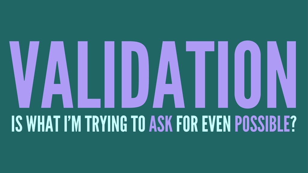 VALIDATION IS WHAT I'M TRYING TO ASK FOR EVEN P...