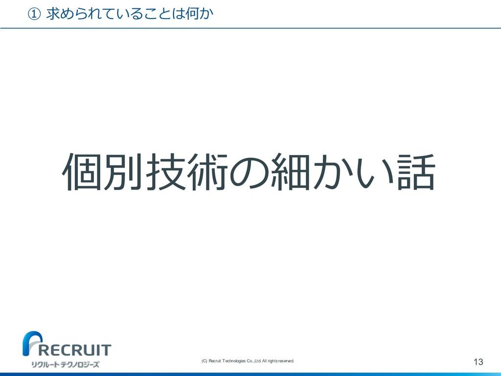 ① 求められていることは何か 個別技術の細かい話 13 (C) Recruit Technol...