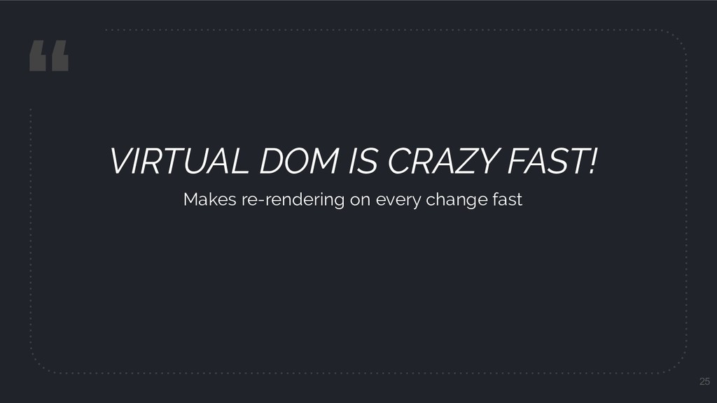 """ VIRTUAL DOM IS CRAZY FAST! Makes re-rendering..."