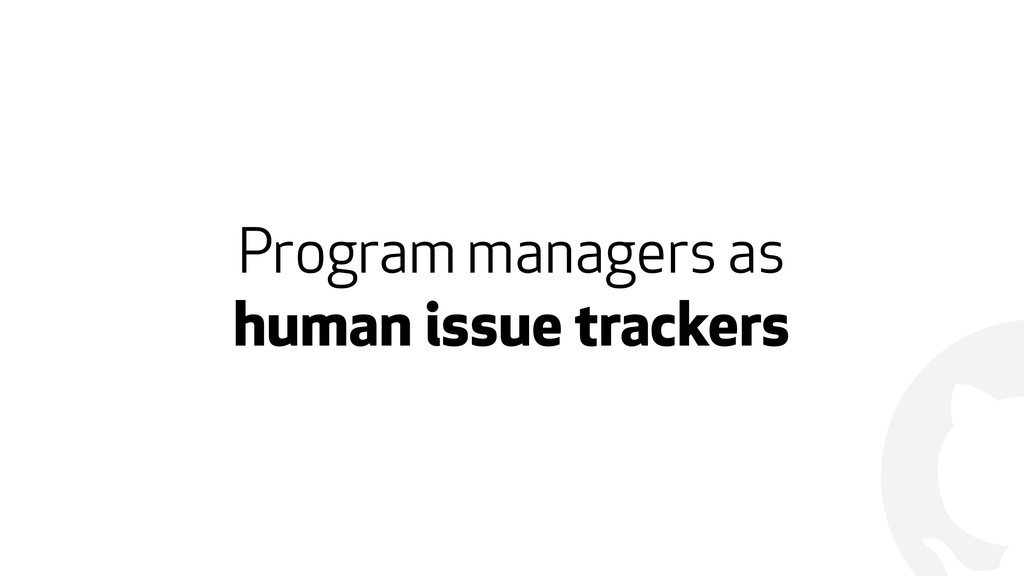 ! Program managers as  human issue trackers