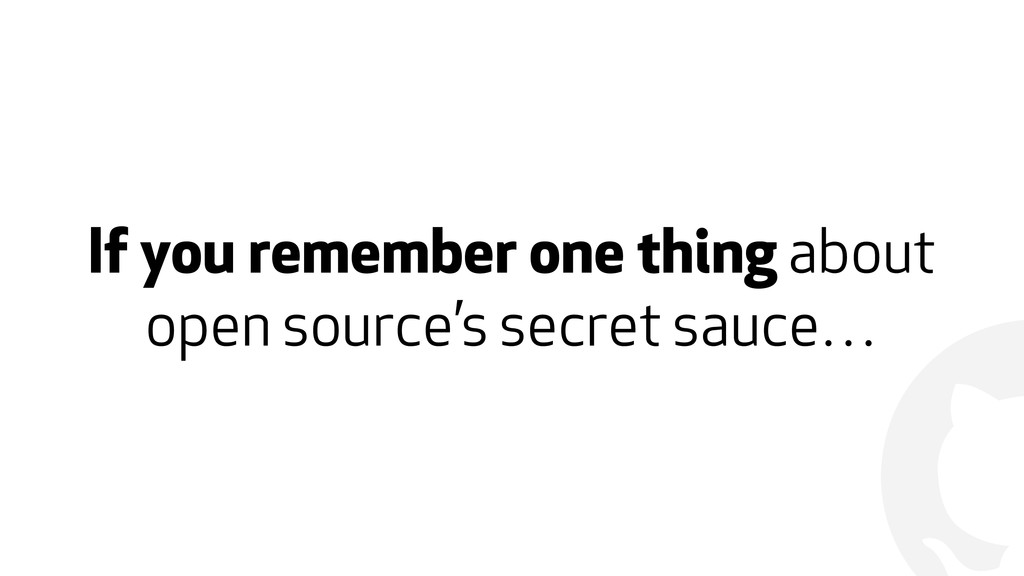 ! If you remember one thing about open source's...