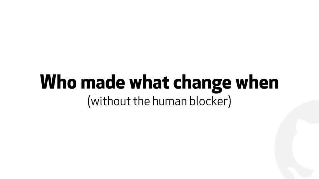 ! Who made what change when (without the human ...