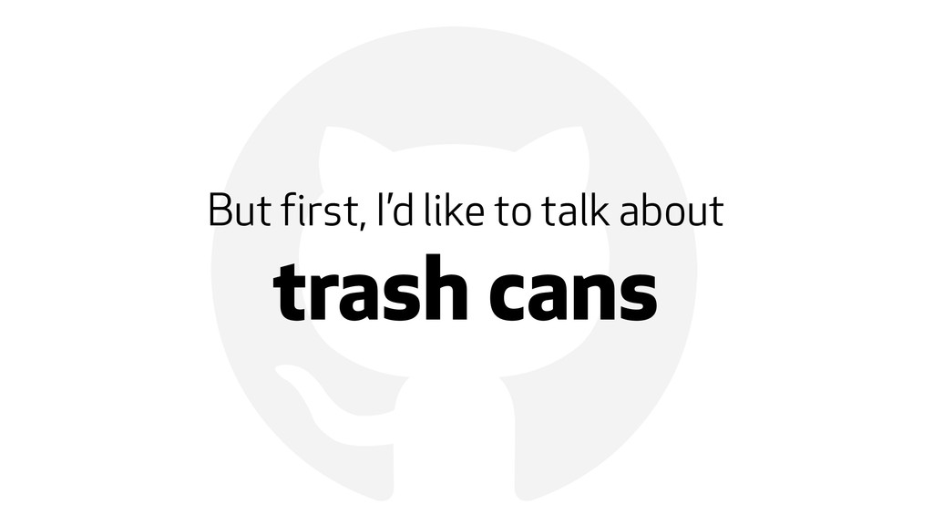 ! But first, I'd like to talk about trash cans