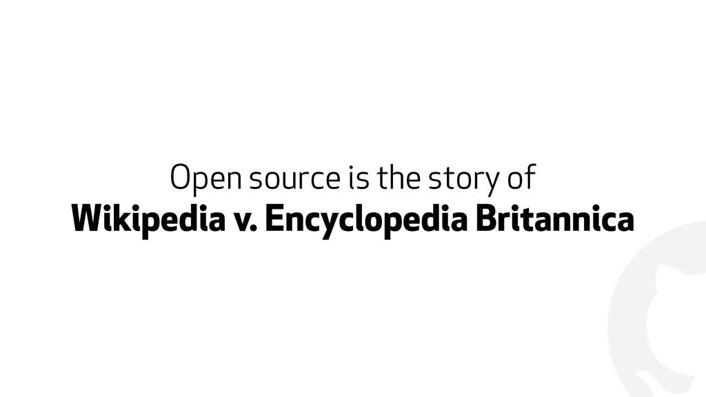 ! Open source is the story of  Wikipedia v. En...