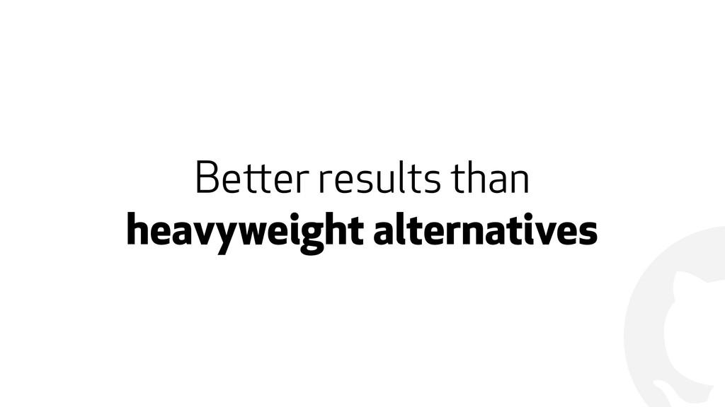 ! Better results than  heavyweight alternatives