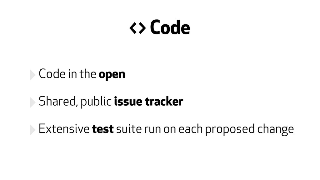 ‣Code in the open ‣Shared, public issue tracker...