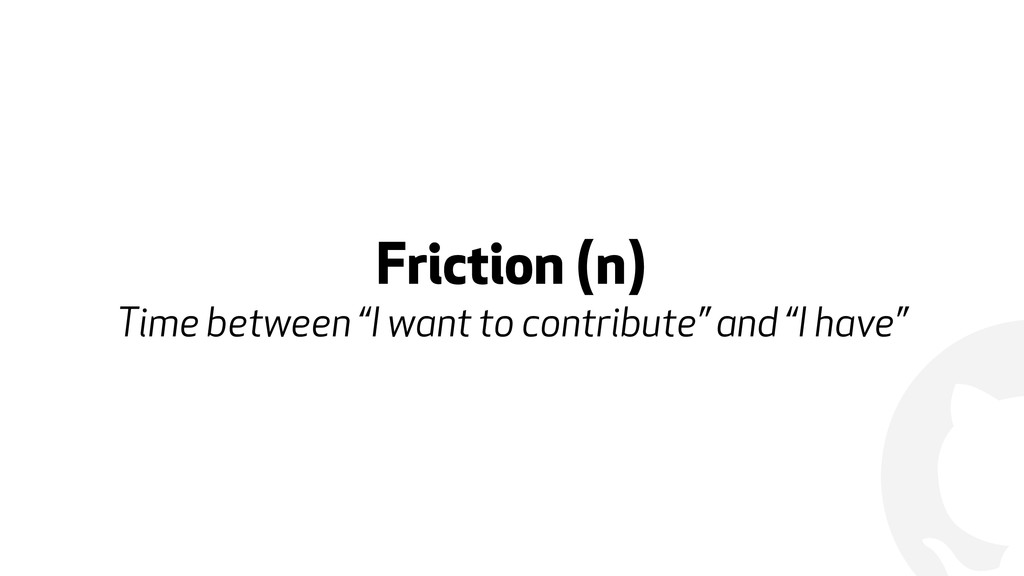"""! Friction (n) Time between """"I want to contrib..."""
