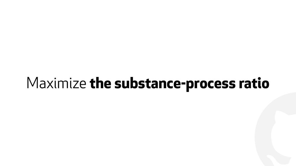 ! Maximize the substance-process ratio