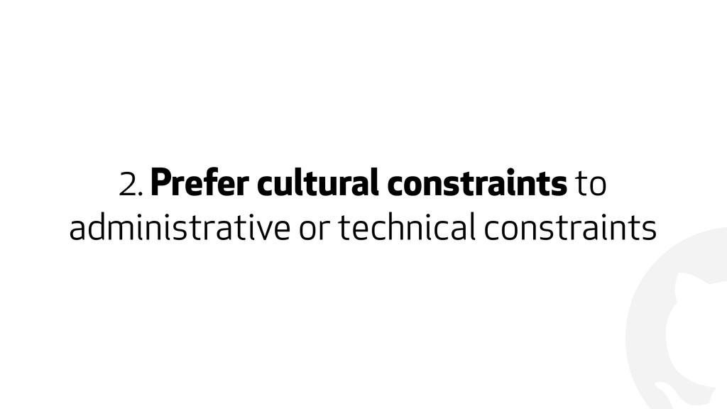 ! 2. Prefer cultural constraints to administrat...