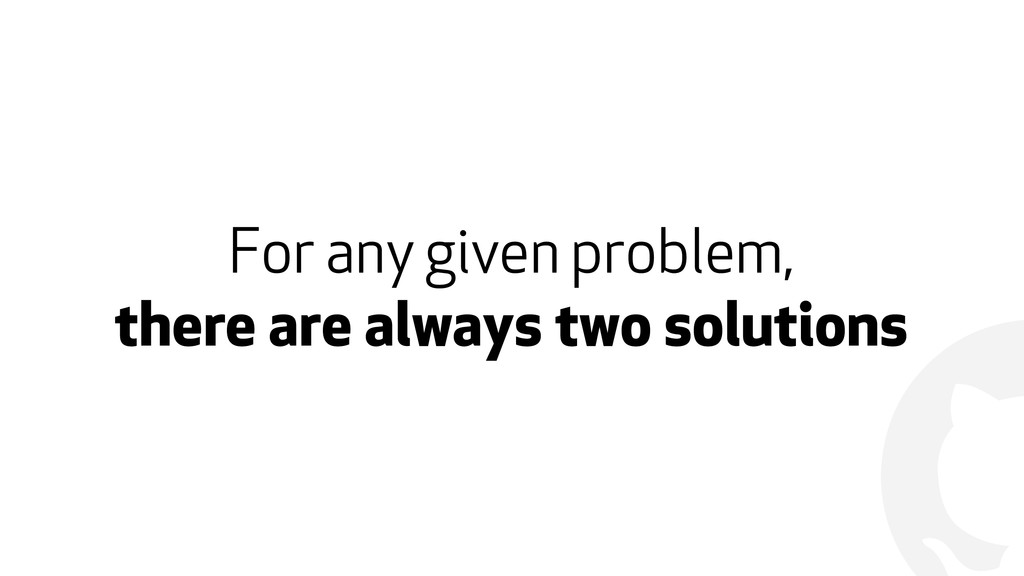 ! For any given problem,  there are always two...